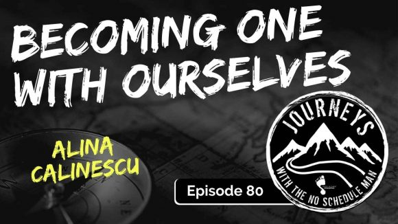 Becoming One With Ourselves - Alina Calinescu | Journeys with the No Schedule Man, Ep. 80
