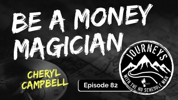 Be a Money Magician - Cheryl Campbell | Journeys with the No Schedule Man, Ep. 82
