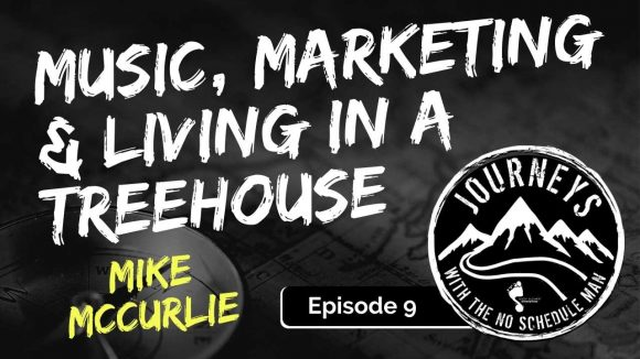 Music, Marketing & Living in a Treehouse - Mike McCurlie | Journeys with the No Schedule Man, Ep. 9