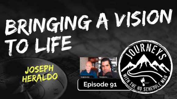 Bringing a Vision To Life - Joseph Heraldo | Journeys with the No Schedule Man, Ep. 91