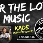 For The Love Of Music - KADE (Kenneth Wong), Ep. 116